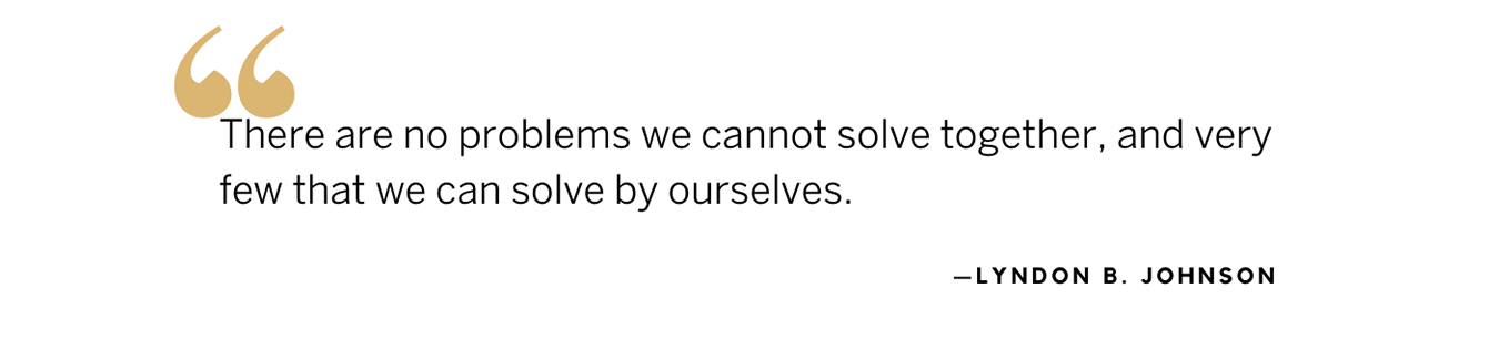 LBJ quote: There are no problems we cannot solve together, and very few that we can solve by ourselves.