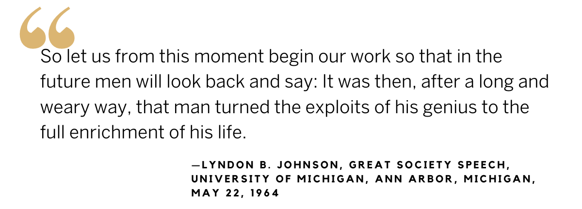 LBJ quote from Great Society speech: So let us from this moment begin our work so that in the future men will look back and say: It was then, after a long and weary way, that man turned the exploits of his genius to the full enrichment of his life.