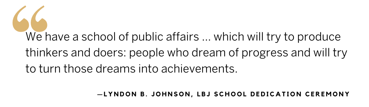 LBJ quote from the school dedication ceremony: We have a school of public affairs…which will try to produce thinkers and doers: people who dream of progress and will try to turn those dreams into achievements.