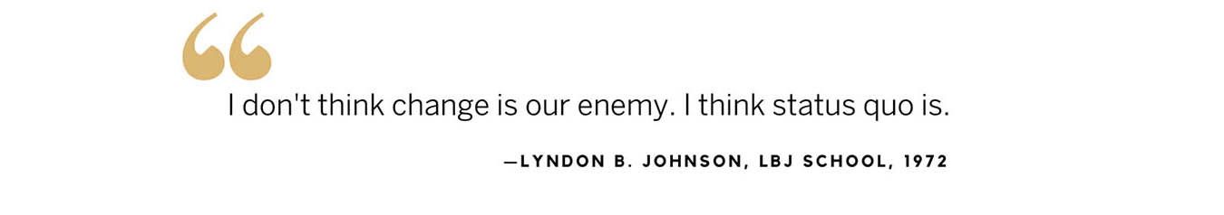 LBJ quote from remarks at the school in 1972: I don't think change is our enemy. I think status quo is.