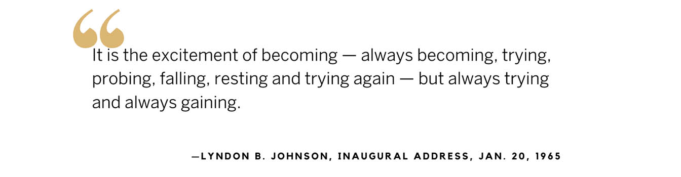 Quote from LBJ's inaugural address: It is the excitement of becoming — always becoming, trying, probing, falling, resting and trying again — but always trying and always gaining.